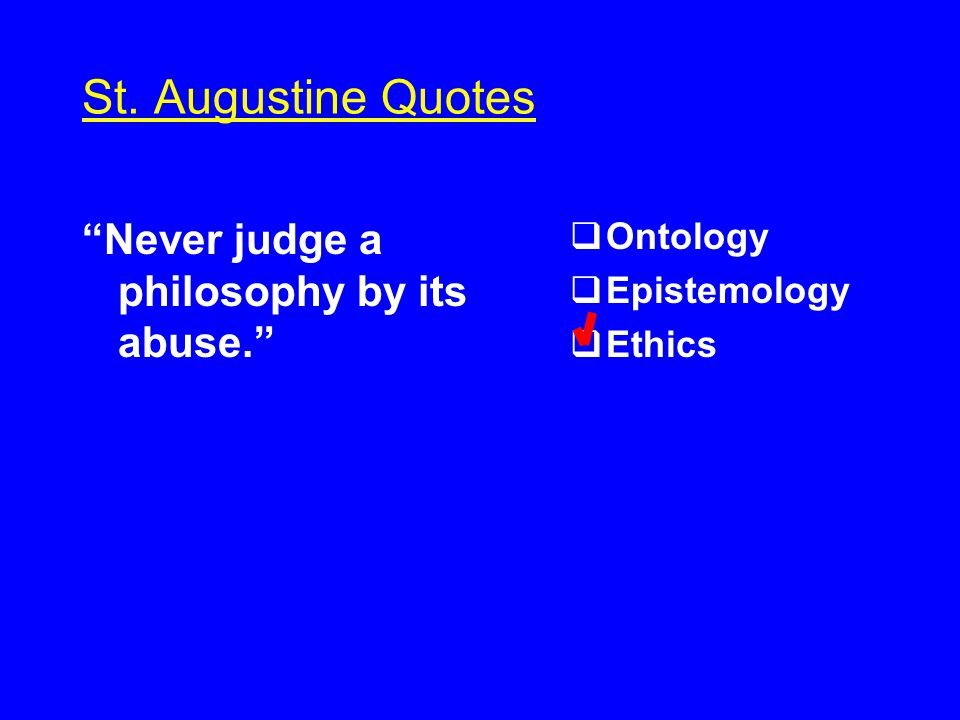 St. Augustine Quotes Never judge a philosophy by its abuse.  Ontology  Epistemology  Ethics