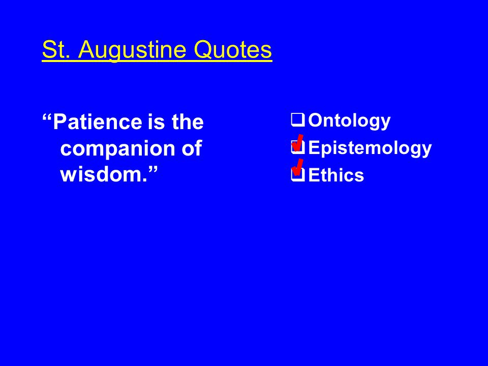 St. Augustine Quotes Patience is the companion of wisdom.  Ontology  Epistemology  Ethics