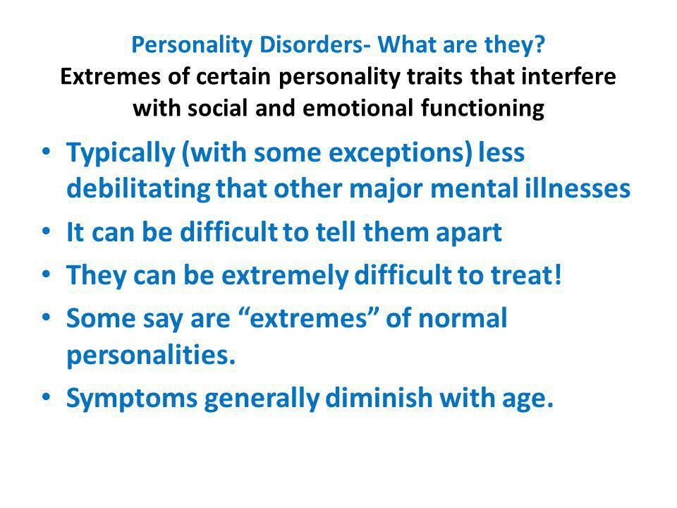 Personality Disorders- What are they? Extremes of certain personality traits that interfere with social and emotional functioning Typically (with some