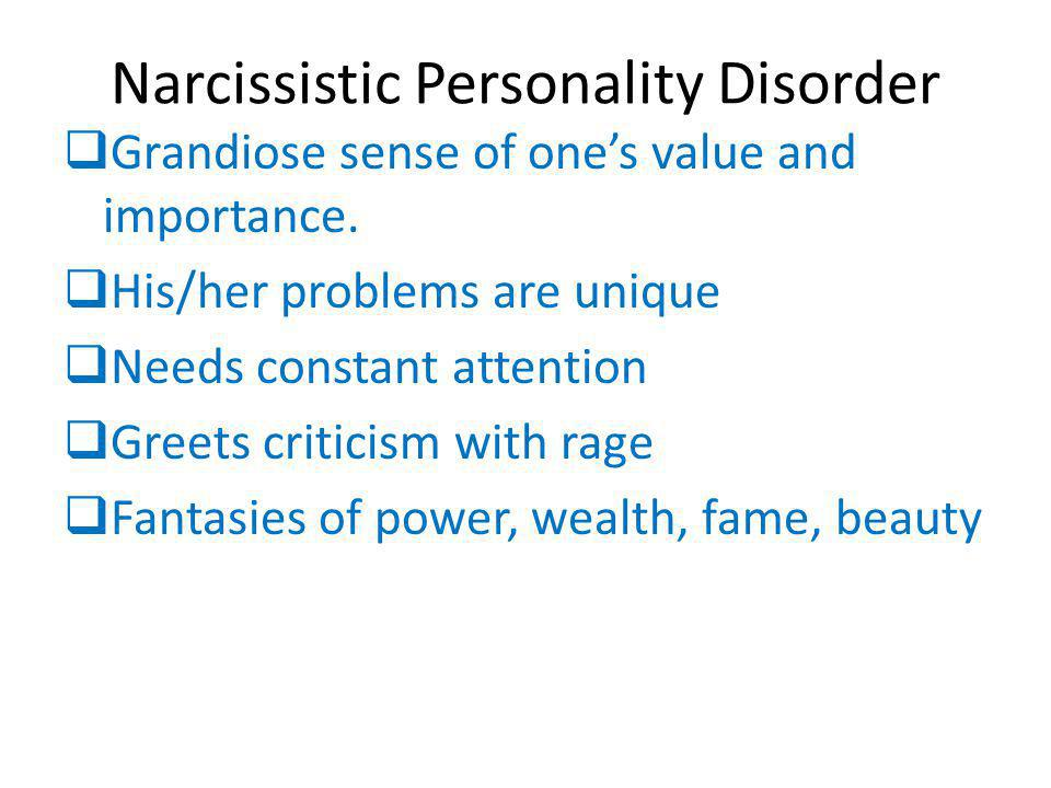 Narcissistic Personality Disorder  Grandiose sense of one's value and importance.  His/her problems are unique  Needs constant attention  Greets c