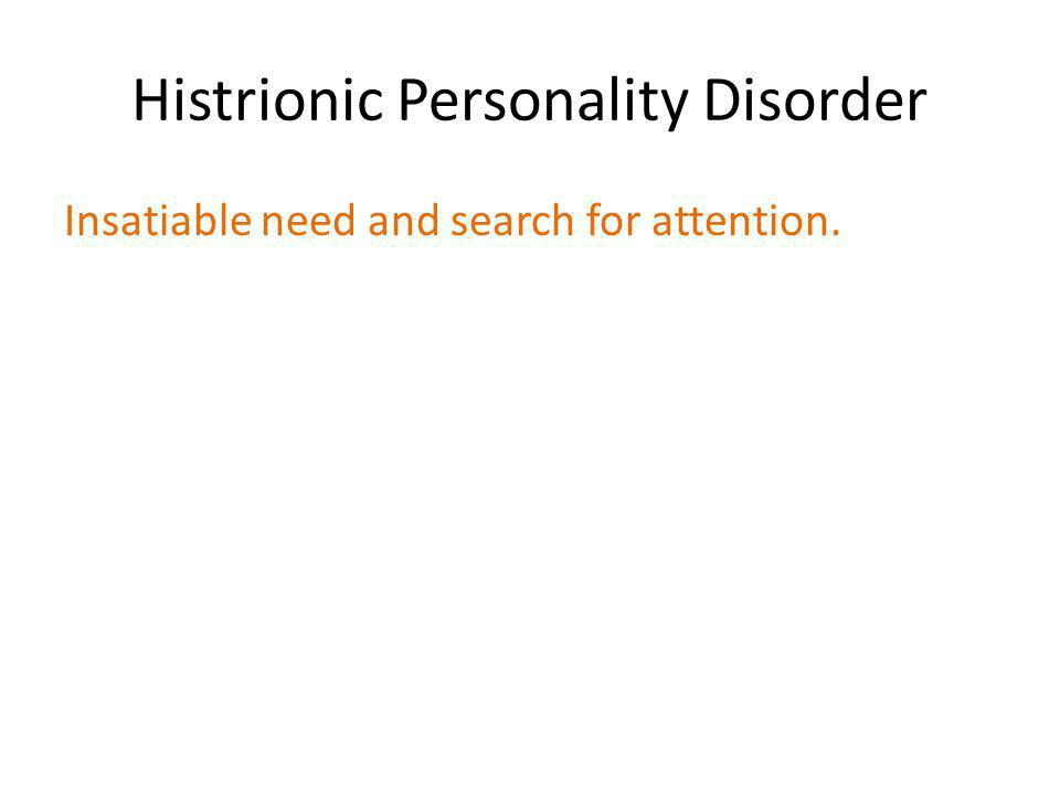 Histrionic Personality Disorder Insatiable need and search for attention.