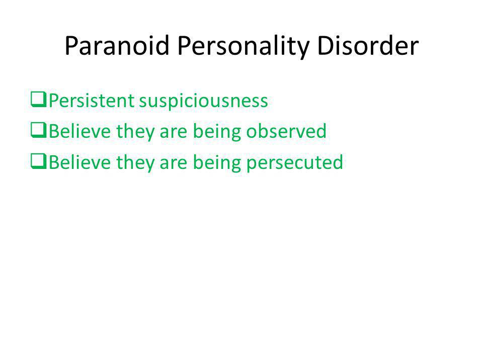 Paranoid Personality Disorder  Persistent suspiciousness  Believe they are being observed  Believe they are being persecuted