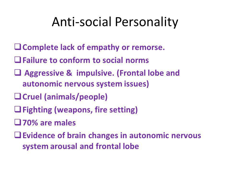Anti-social Personality  Complete lack of empathy or remorse.  Failure to conform to social norms  Aggressive & impulsive. (Frontal lobe and autono