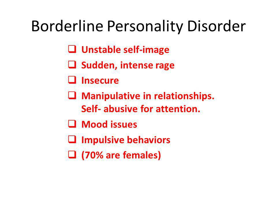 Borderline Personality Disorder  Unstable self-image  Sudden, intense rage  Insecure  Manipulative in relationships. Self- abusive for attention.