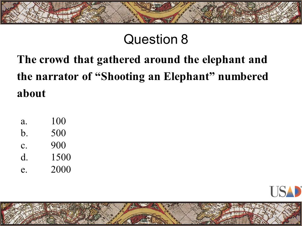 The crowd that gathered around the elephant and the narrator of Shooting an Elephant numbered about Question 8 a.100 b.500 c.900 d.1500 e.2000