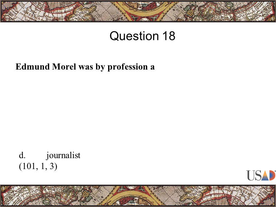 Edmund Morel was by profession a Question 18 d.journalist (101, 1, 3)
