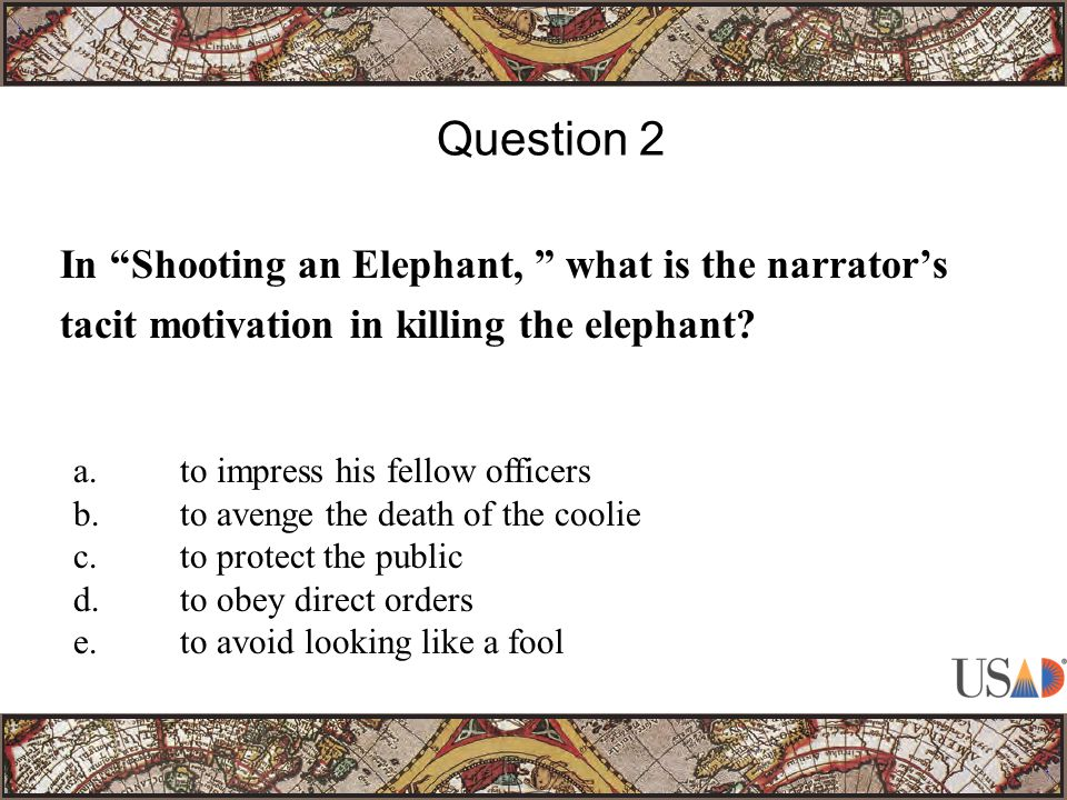 In Shooting an Elephant, what is the narrator's tacit motivation in killing the elephant.