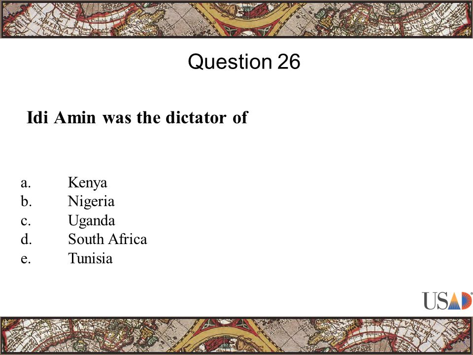 Idi Amin was the dictator of Question 26 a.Kenya b.Nigeria c.Uganda d.South Africa e.Tunisia