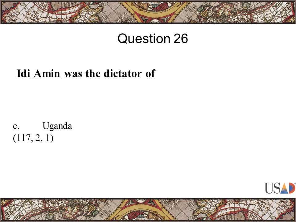 Idi Amin was the dictator of Question 26 c.Uganda (117, 2, 1)