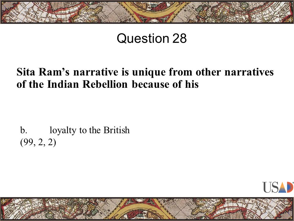 Sita Ram's narrative is unique from other narratives of the Indian Rebellion because of his Question 28 b.loyalty to the British (99, 2, 2)