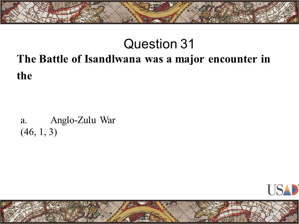 The Battle of Isandlwana was a major encounter in the Question 31 a.Anglo-Zulu War (46, 1, 3)
