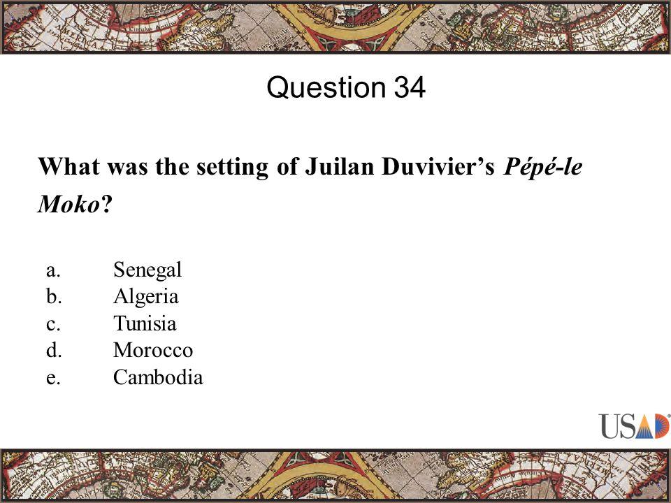 What was the setting of Juilan Duvivier's Pépé-le Moko? Question 34 a.Senegal b.Algeria c.Tunisia d.Morocco e.Cambodia