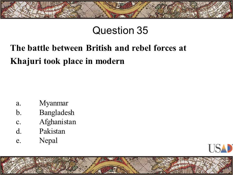 The battle between British and rebel forces at Khajuri took place in modern Question 35 a.Myanmar b.Bangladesh c.Afghanistan d.Pakistan e.Nepal