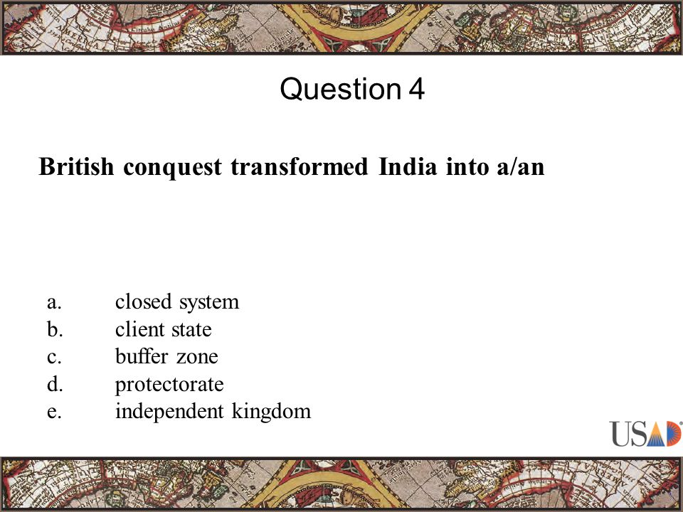British conquest transformed India into a/an Question 4 a.closed system b.client state c.buffer zone d.protectorate e.independent kingdom