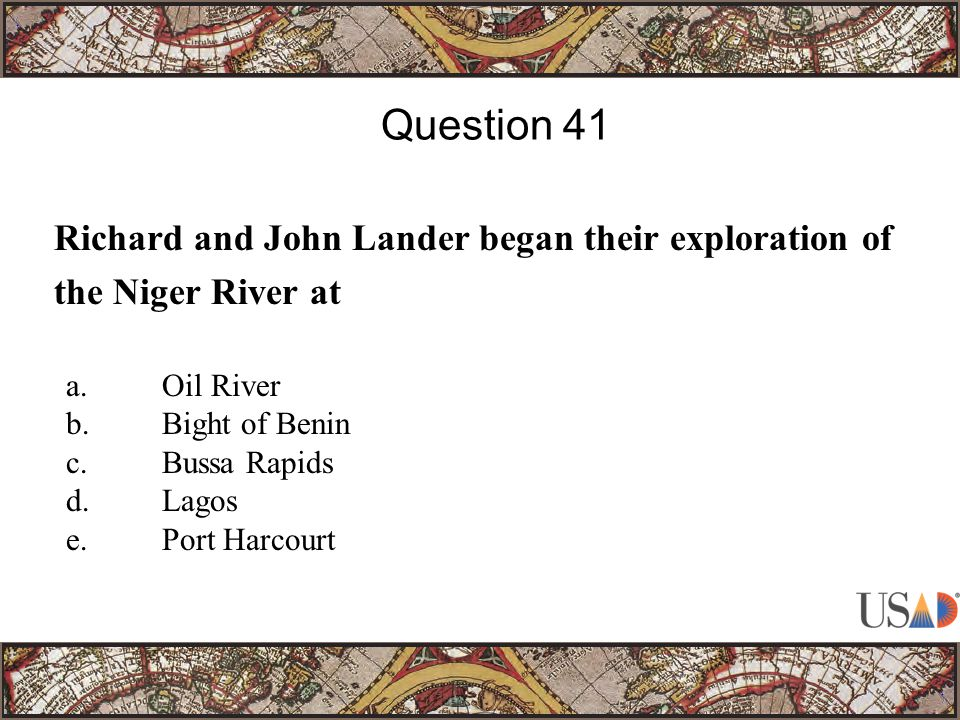 Richard and John Lander began their exploration of the Niger River at Question 41 a.Oil River b.Bight of Benin c.Bussa Rapids d.Lagos e.Port Harcourt