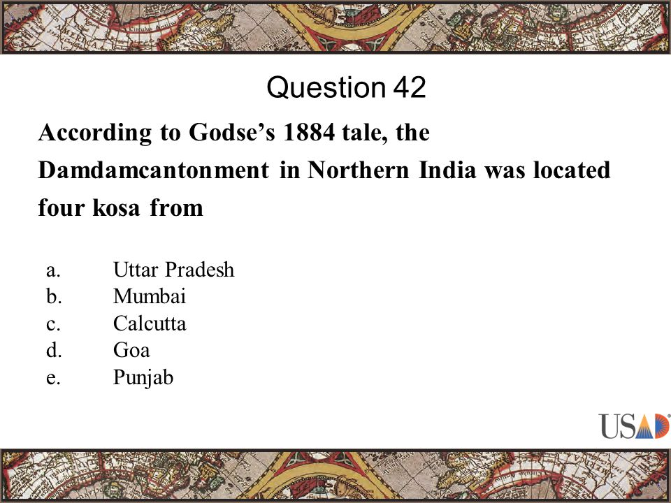 According to Godse's 1884 tale, the Damdamcantonment in Northern India was located four kosa from Question 42 a.Uttar Pradesh b.Mumbai c.Calcutta d.Goa e.Punjab