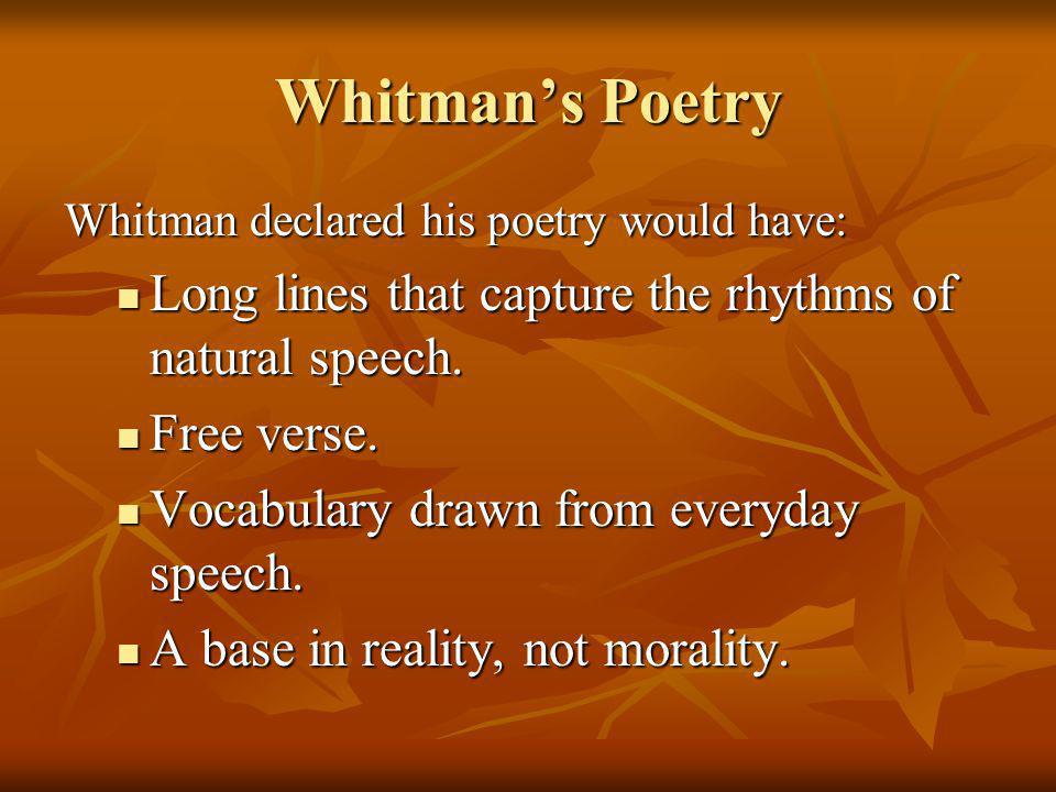 Whitman's Poetry Whitman declared his poetry would have: Long lines that capture the rhythms of natural speech.
