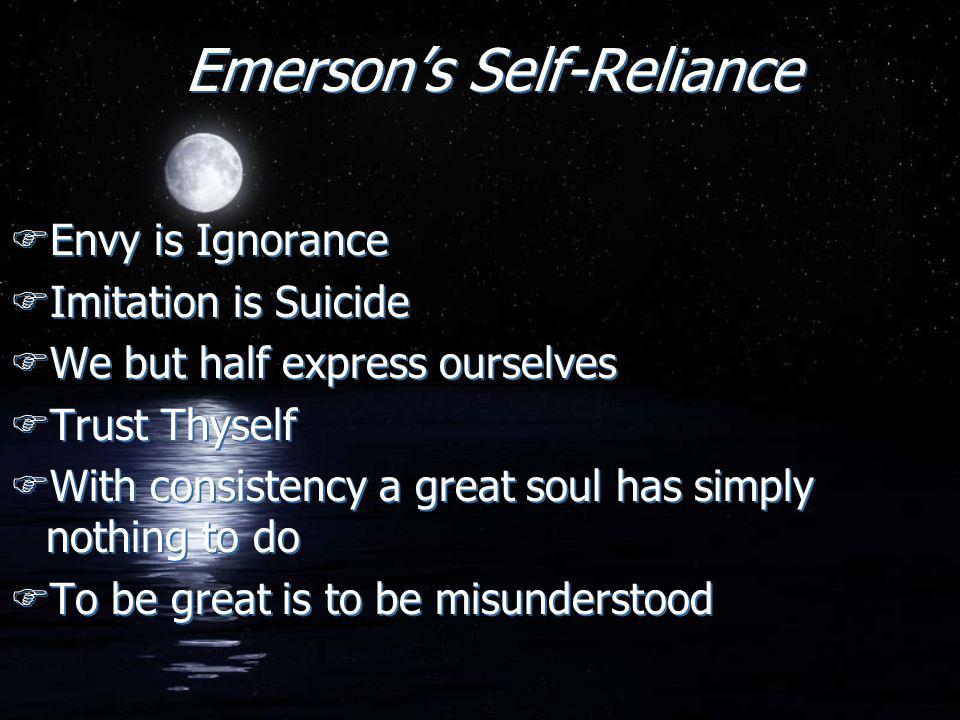 Emerson's Self-Reliance FEnvy is Ignorance FImitation is Suicide FWe but half express ourselves FTrust Thyself FWith consistency a great soul has simply nothing to do FTo be great is to be misunderstood FEnvy is Ignorance FImitation is Suicide FWe but half express ourselves FTrust Thyself FWith consistency a great soul has simply nothing to do FTo be great is to be misunderstood