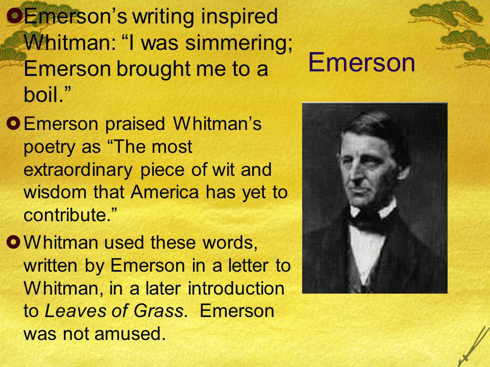 Emerson  Emerson's writing inspired Whitman: I was simmering; Emerson brought me to a boil.  Emerson praised Whitman's poetry as The most extraordinary piece of wit and wisdom that America has yet to contribute.  Whitman used these words, written by Emerson in a letter to Whitman, in a later introduction to Leaves of Grass.