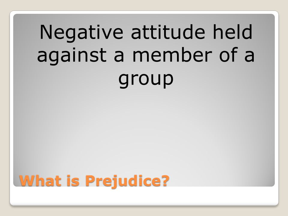 What is Prejudice Negative attitude held against a member of a group