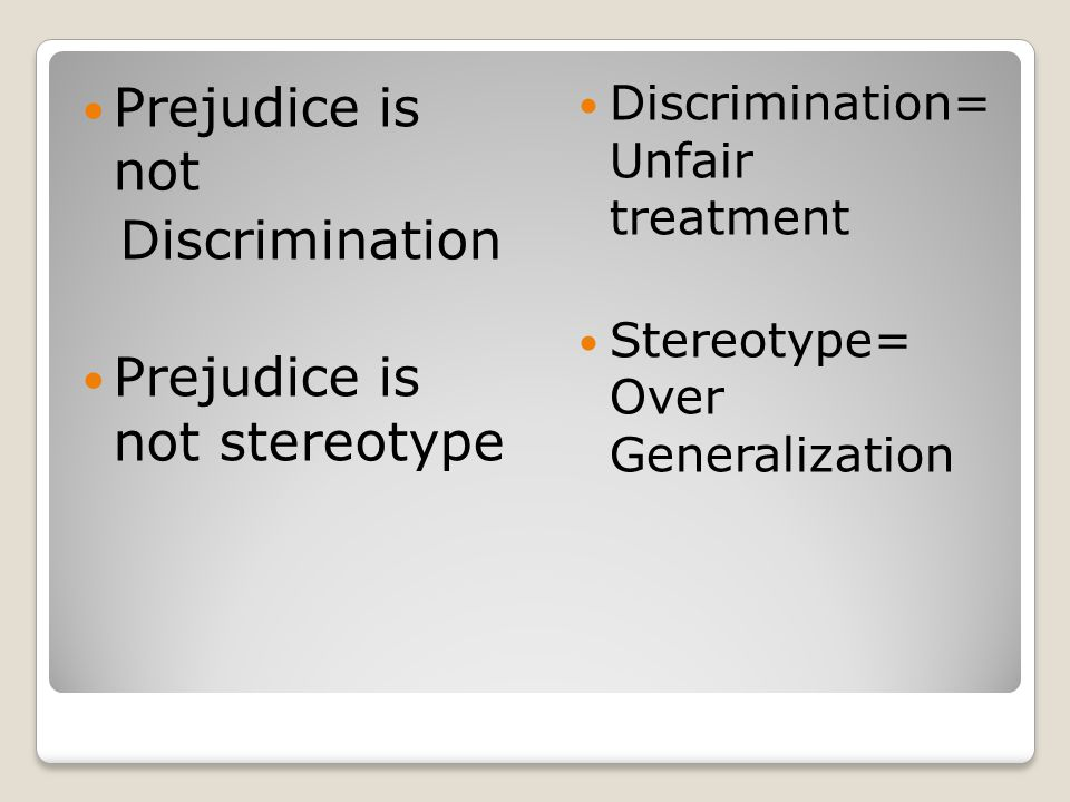 Prejudice is not Discrimination Prejudice is not stereotype Discrimination= Unfair treatment Stereotype= Over Generalization