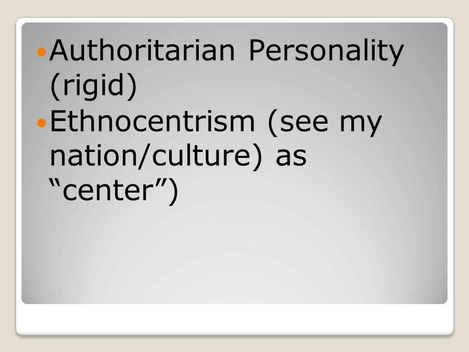 Authoritarian Personality (rigid) Ethnocentrism (see my nation/culture) as center )