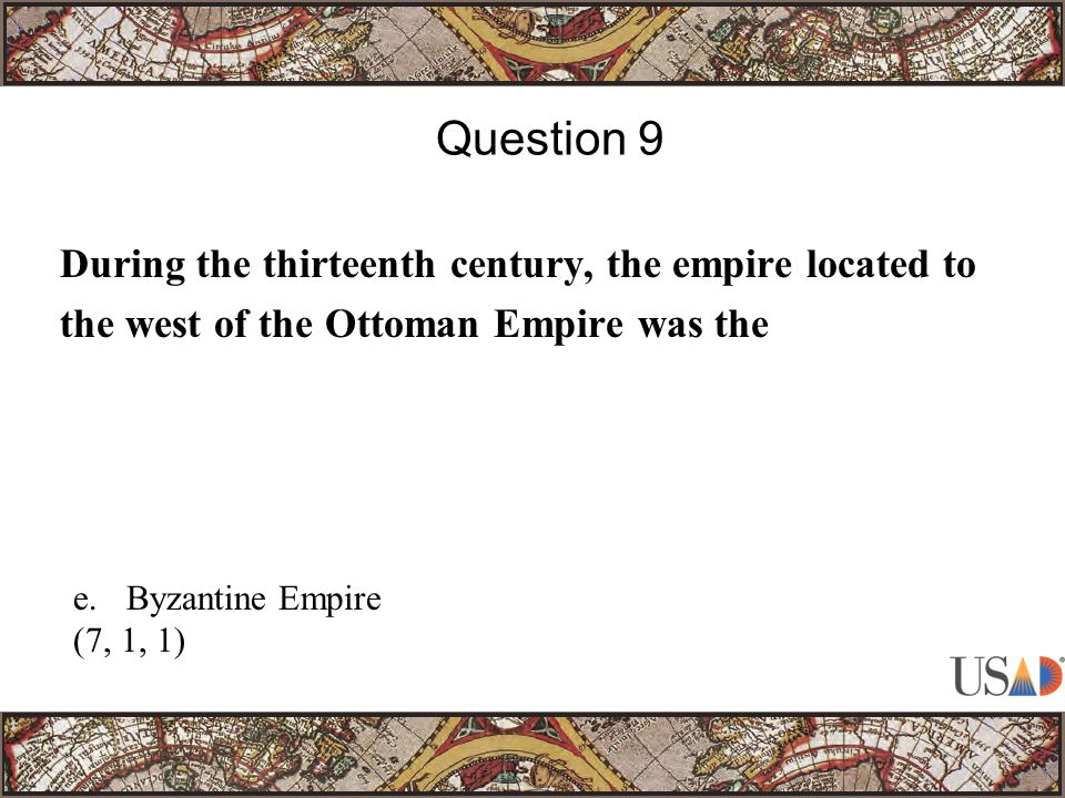 During the thirteenth century, the empire located to the west of the Ottoman Empire was the Question 9 e.Byzantine Empire (7, 1, 1)
