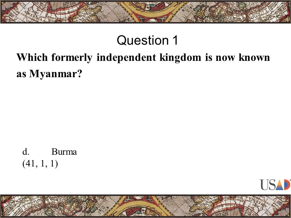 Which formerly independent kingdom is now known as Myanmar? Question 1 d.Burma (41, 1, 1)