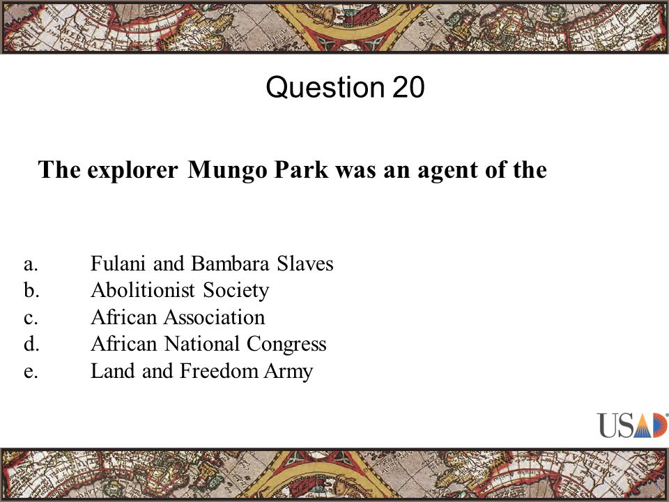 The explorer Mungo Park was an agent of the Question 20 a.Fulani and Bambara Slaves b.Abolitionist Society c.African Association d.African National Congress e.Land and Freedom Army