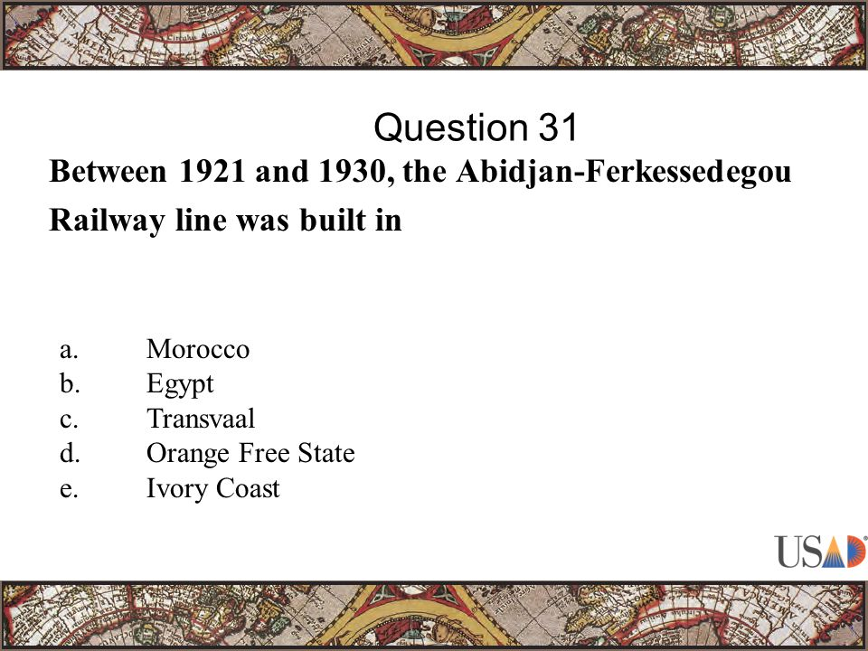 Between 1921 and 1930, the Abidjan-Ferkessedegou Railway line was built in Question 31 a.Morocco b.Egypt c.Transvaal d.Orange Free State e.Ivory Coast
