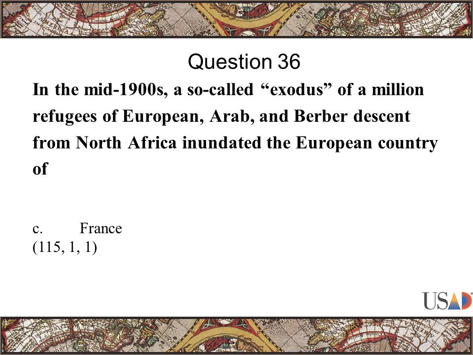 In the mid-1900s, a so-called exodus of a million refugees of European, Arab, and Berber descent from North Africa inundated the European country of Question 36 c.France (115, 1, 1)