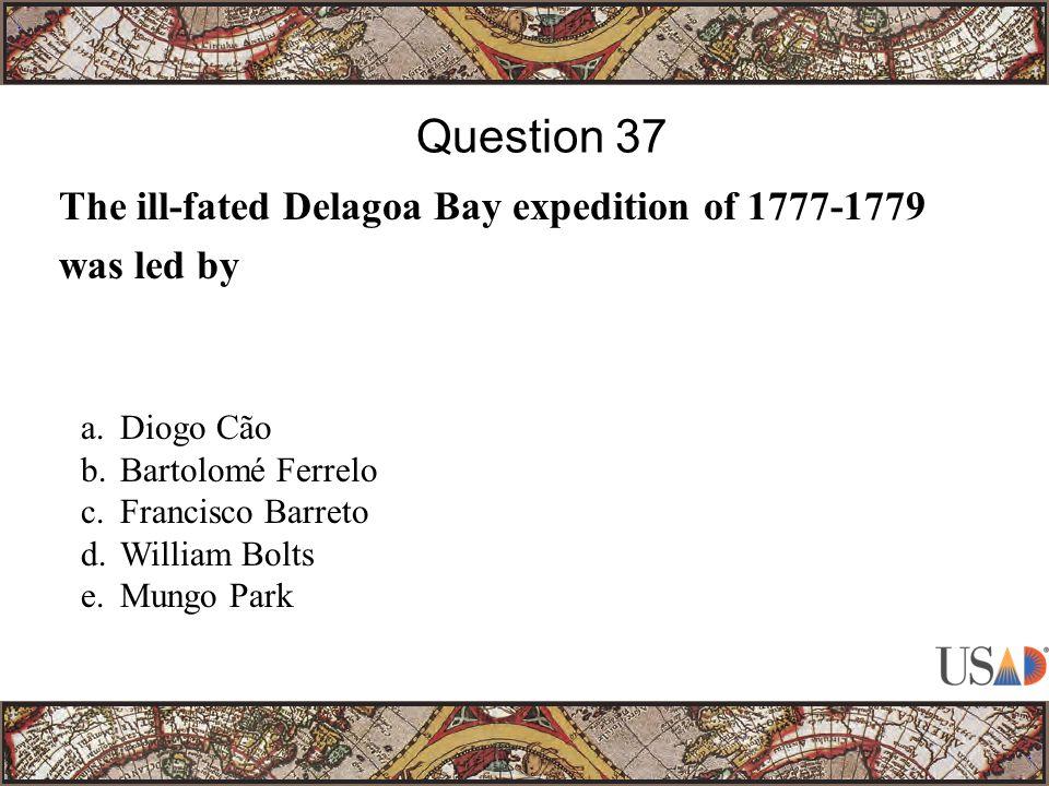 The ill-fated Delagoa Bay expedition of 1777-1779 was led by Question 37 a.Diogo Cão b.Bartolomé Ferrelo c.Francisco Barreto d.William Bolts e.Mungo Park