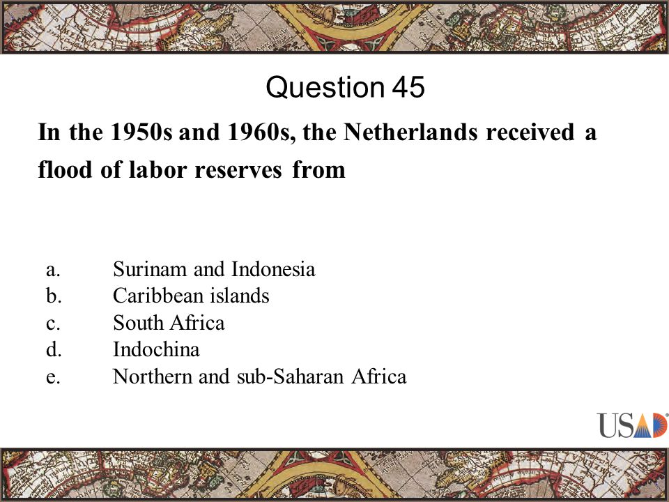 In the 1950s and 1960s, the Netherlands received a flood of labor reserves from Question 45 a.Surinam and Indonesia b.