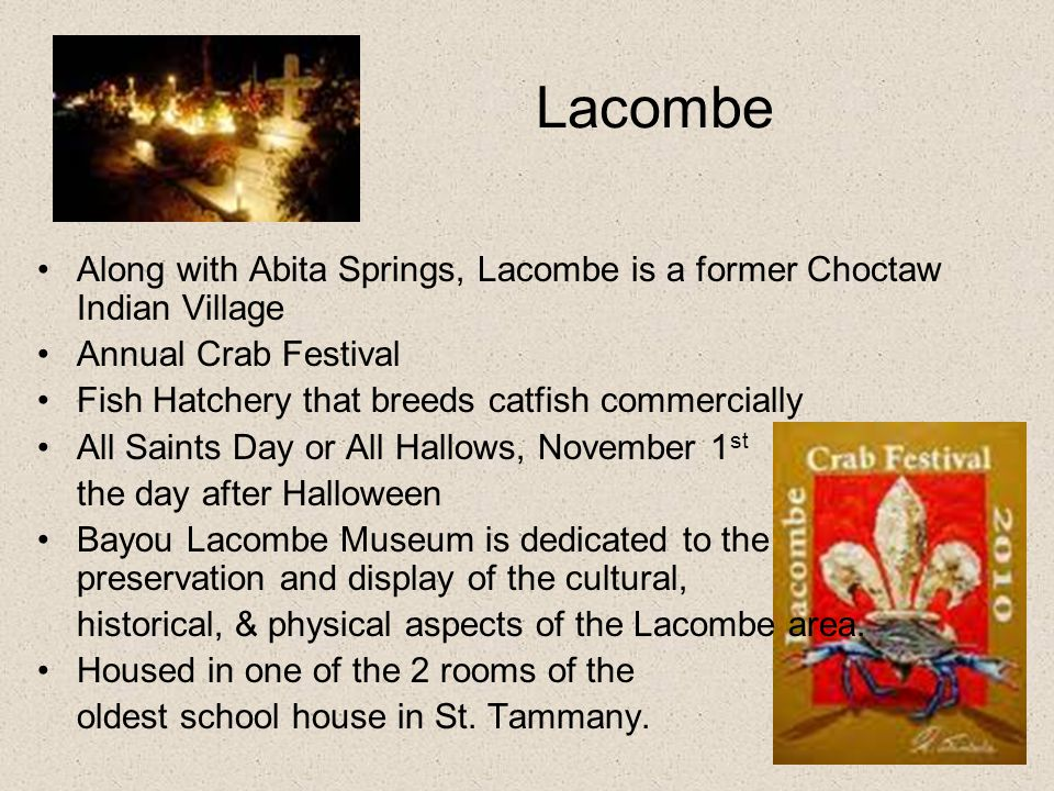Lacombe Along with Abita Springs, Lacombe is a former Choctaw Indian Village Annual Crab Festival Fish Hatchery that breeds catfish commercially All S