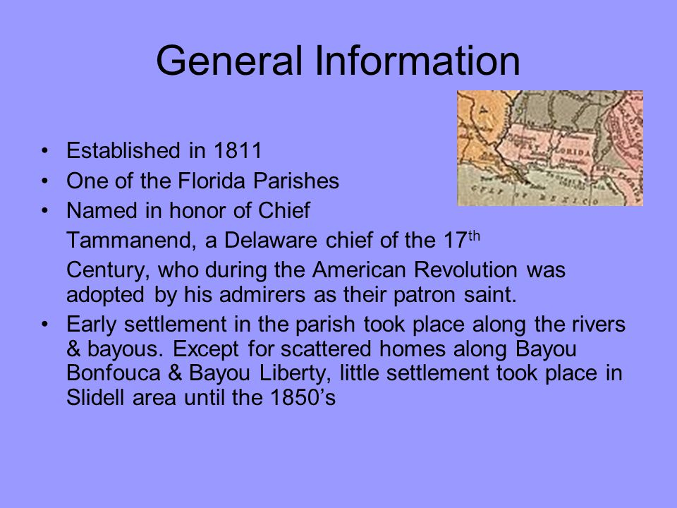 General Information Established in 1811 One of the Florida Parishes Named in honor of Chief Tammanend, a Delaware chief of the 17 th Century, who duri