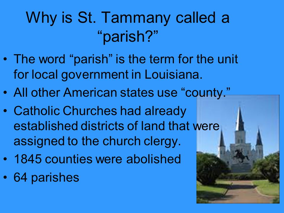 "Why is St. Tammany called a ""parish?"" The word ""parish"" is the term for the unit for local government in Louisiana. All other American states use ""cou"