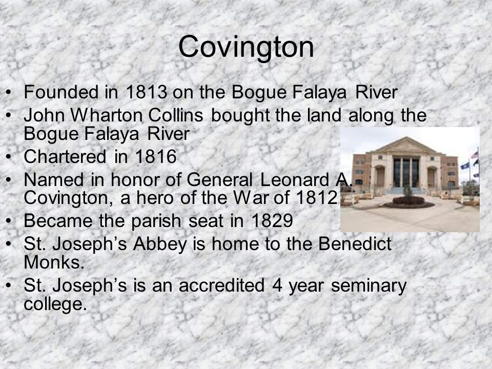 Covington Founded in 1813 on the Bogue Falaya River John Wharton Collins bought the land along the Bogue Falaya River Chartered in 1816 Named in honor