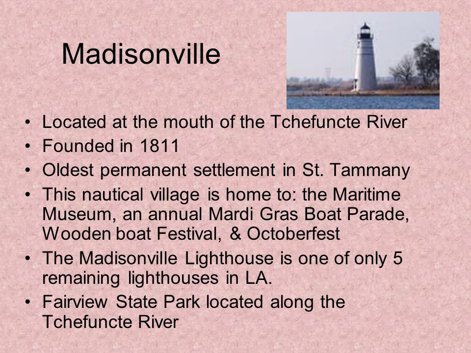 Mandeville Founded in 1841 Named for Bernard Marigny de Mandeville Sugar Plantation (remains can still be seen near Bayou Castine) Fontainebleau State Park De Mandeville laid out the town, sold off lots, & became the 1 st real estate developer in St.