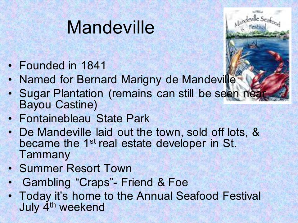 Mandeville Founded in 1841 Named for Bernard Marigny de Mandeville Sugar Plantation (remains can still be seen near Bayou Castine) Fontainebleau State