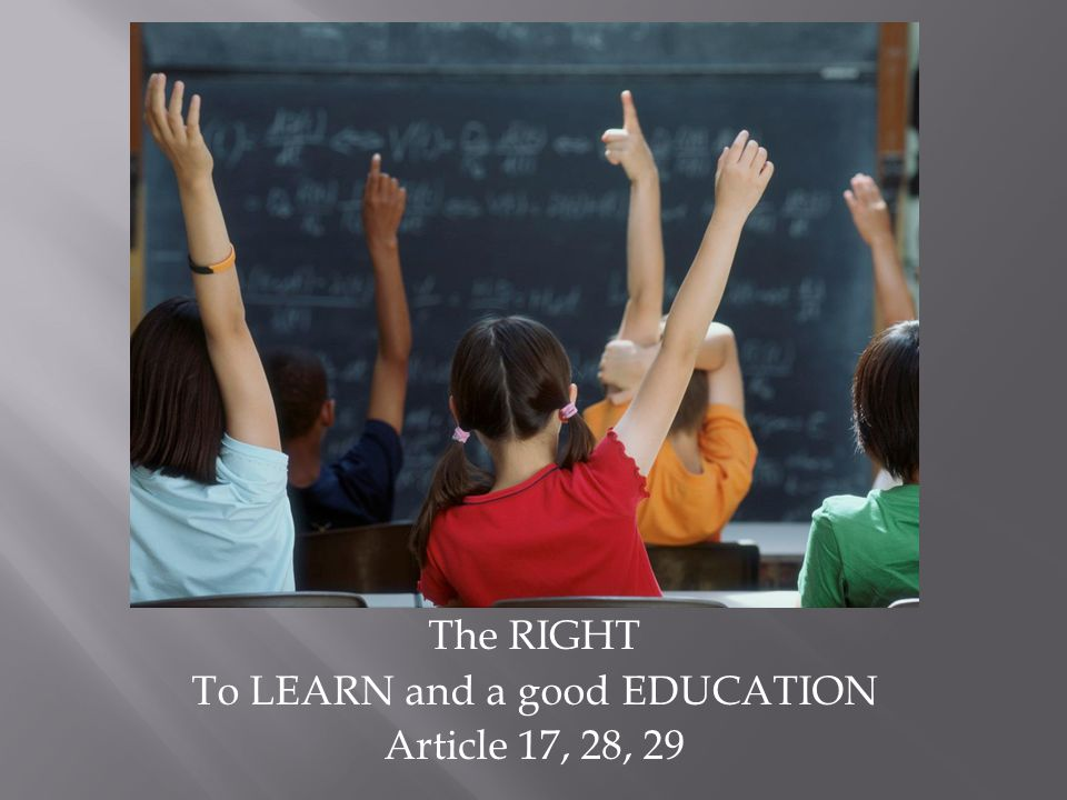 The RIGHT To LEARN and a good EDUCATION Article 17, 28, 29