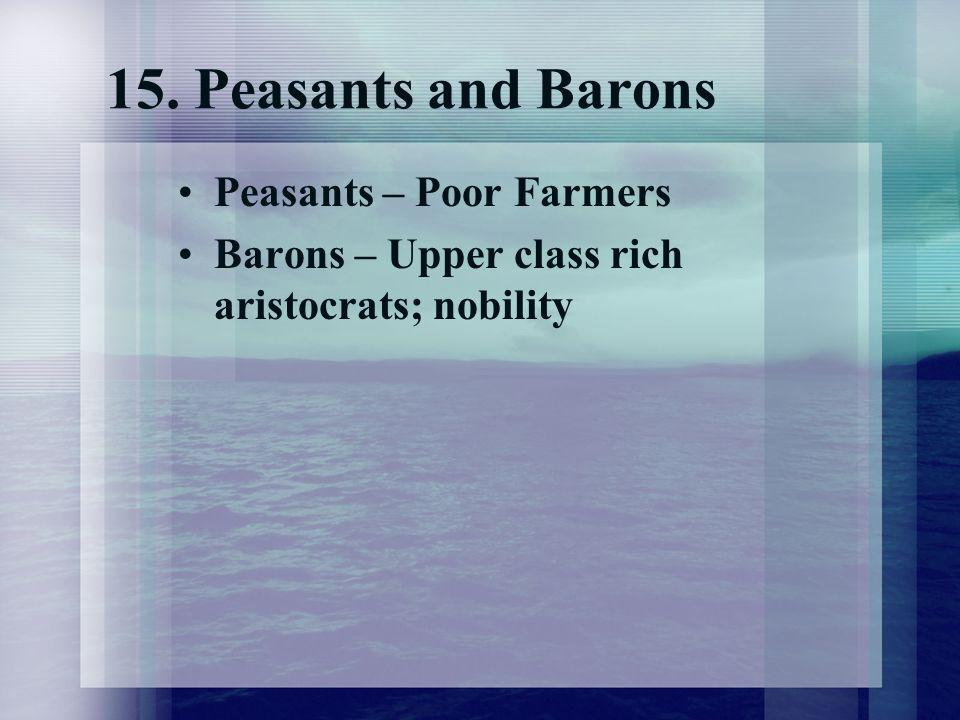 15. Peasants and Barons Peasants – Poor Farmers Barons – Upper class rich aristocrats; nobility