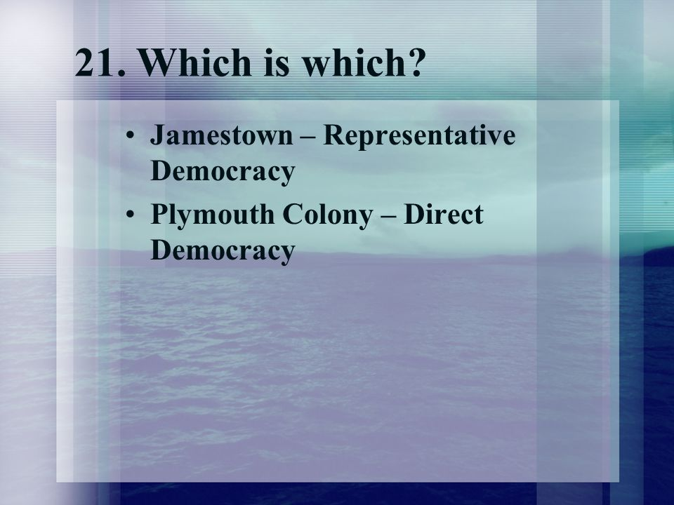 21. Which is which? Jamestown – Representative Democracy Plymouth Colony – Direct Democracy