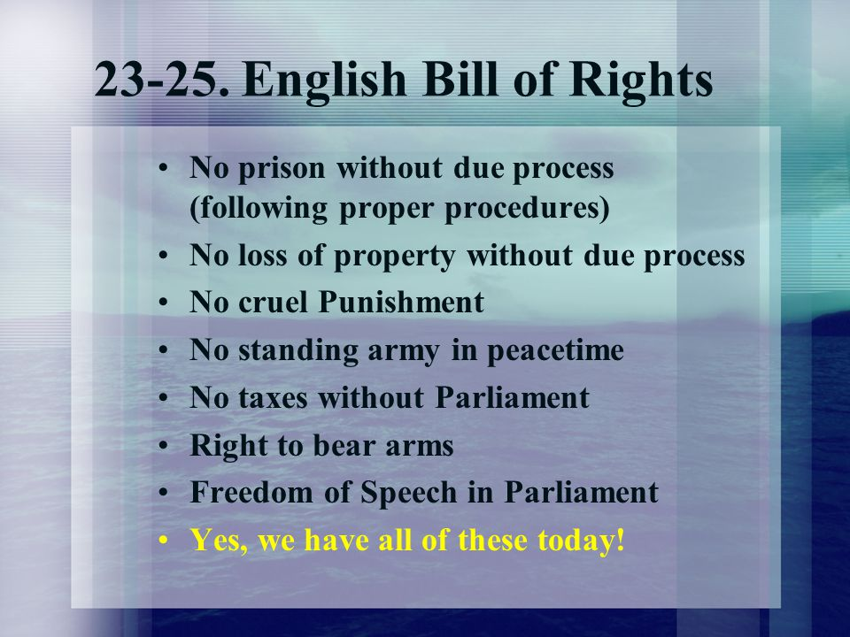 23-25. English Bill of Rights No prison without due process (following proper procedures) No loss of property without due process No cruel Punishment