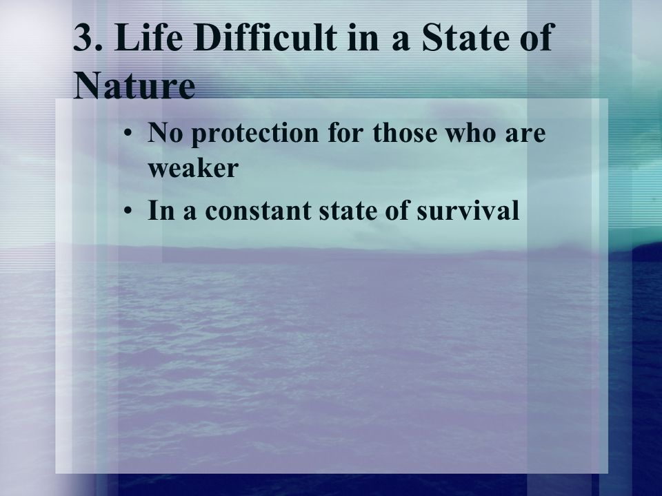 3. Life Difficult in a State of Nature No protection for those who are weaker In a constant state of survival