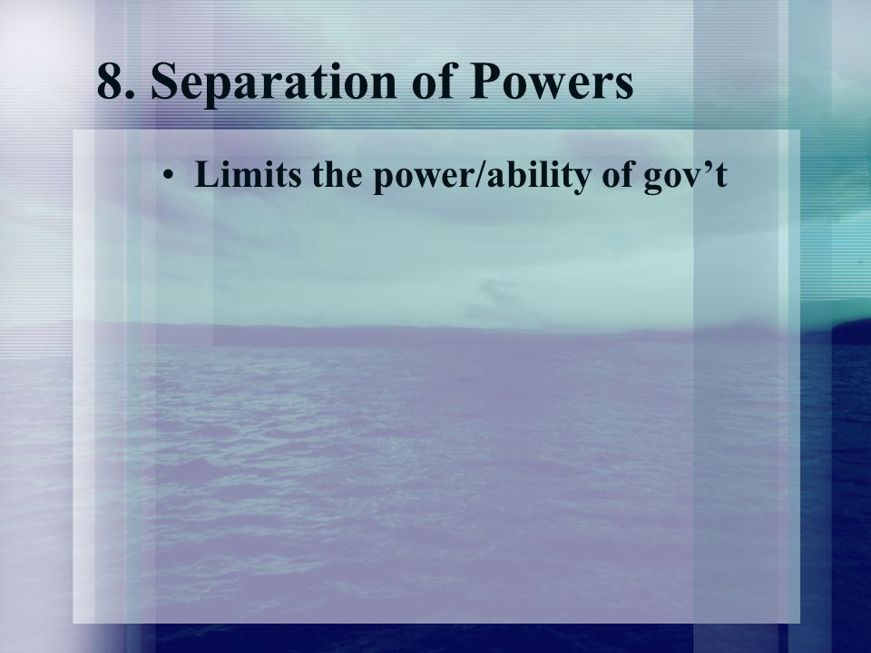 8. Separation of Powers Limits the power/ability of gov't