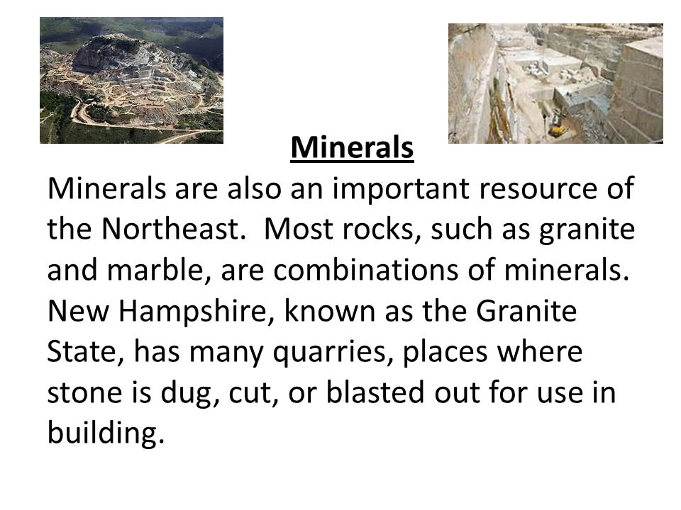 Minerals Minerals are also an important resource of the Northeast. Most rocks, such as granite and marble, are combinations of minerals. New Hampshire