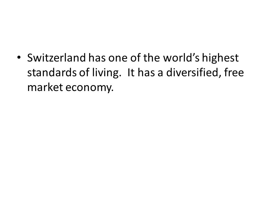 Switzerland has one of the world's highest standards of living. It has a diversified, free market economy.