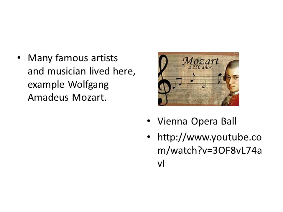 Many famous artists and musician lived here, example Wolfgang Amadeus Mozart. Vienna Opera Ball http://www.youtube.co m/watch?v=3OF8vL74a vI