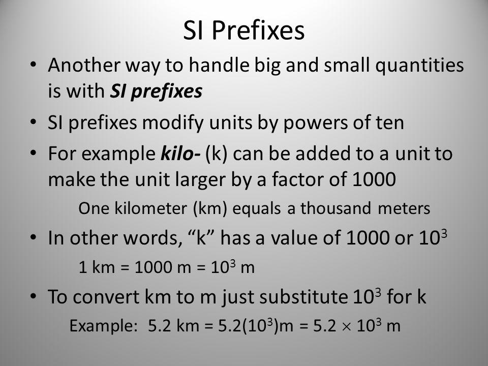 SI Prefixes (cont.) We can use kilo- with any unit to create units a thousand times bigger: – second (s)  kilosecond (ks) – gram (g)  kilogram (kg) – newton (N)  kilonewton (kN) Other prefixes like centi- (c) and milli- (m) make units smaller: 1 cm = (1/100) m = 10 -2 m 1 mm = (1/1000) m = 10 -3 m