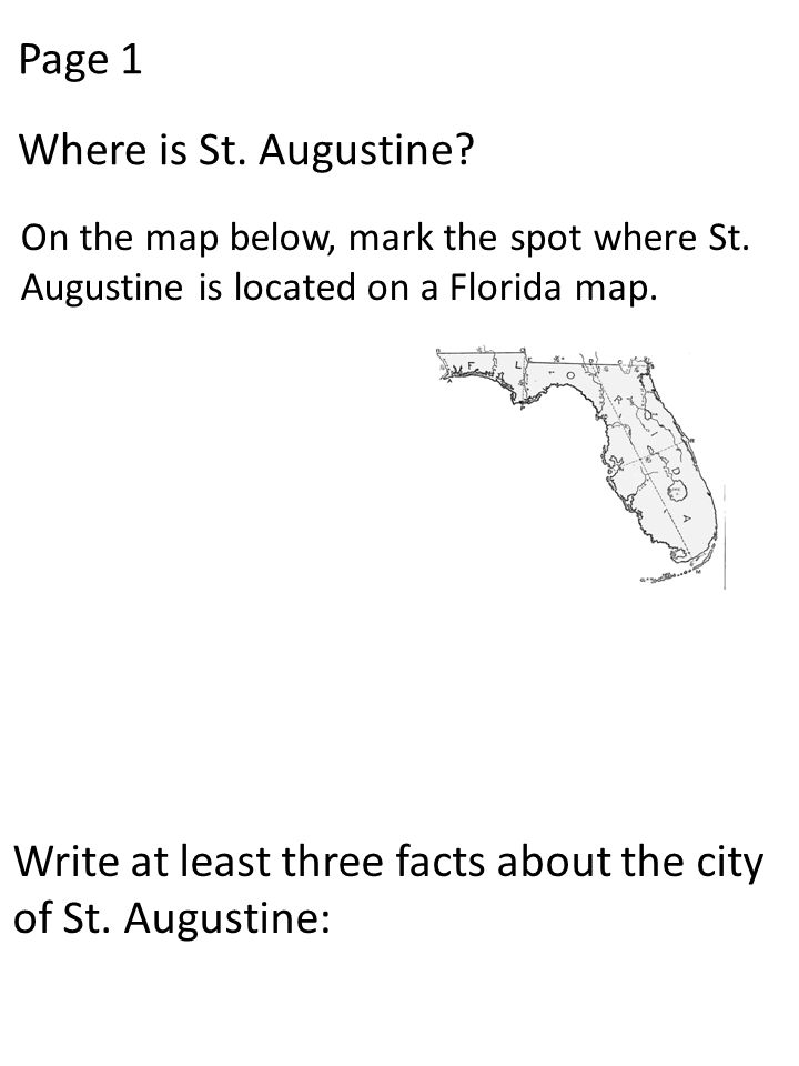 Page 1 Where is St. Augustine? On the map below, mark the spot where St. Augustine is located on a Florida map. Write at least three facts about the c